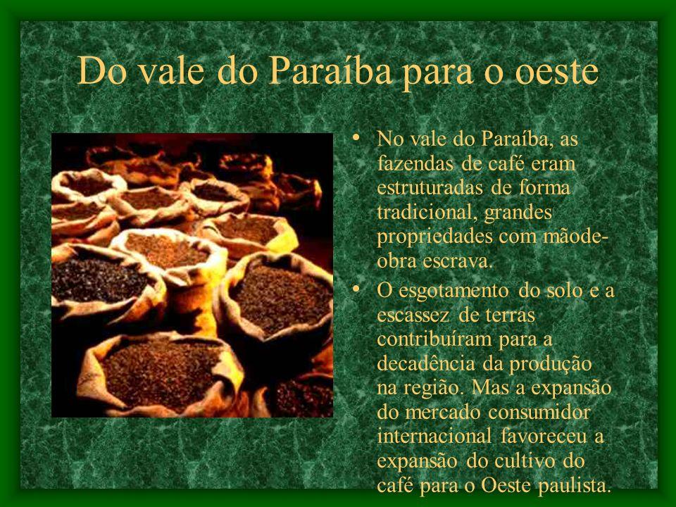 Do vale do Paraíba para o oeste No vale do Paraíba, as fazendas de café eram estruturadas de forma tradicional, grandes propriedades com mãode- obra escrava.