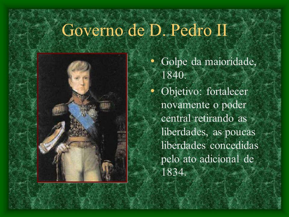 Governo de D. Pedro II Golpe da maioridade, 1840. Objetivo: fortalecer novamente o poder central retirando as liberdades, as poucas liberdades concedi