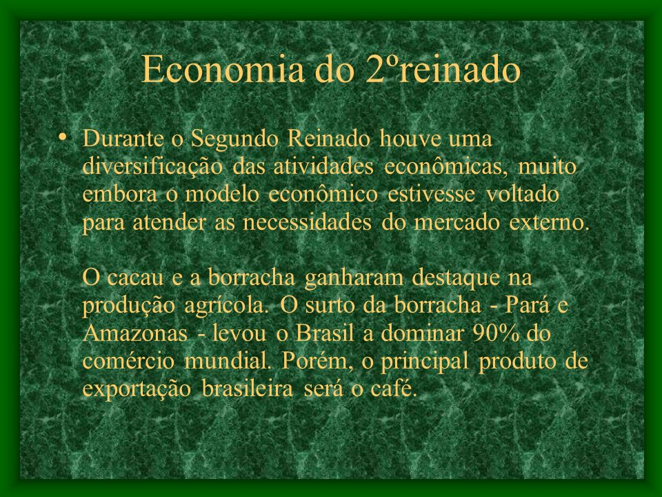 Economia do 2ºreinado Durante o Segundo Reinado houve uma diversificação das atividades econômicas, muito embora o modelo econômico estivesse voltado para atender as necessidades do mercado externo.
