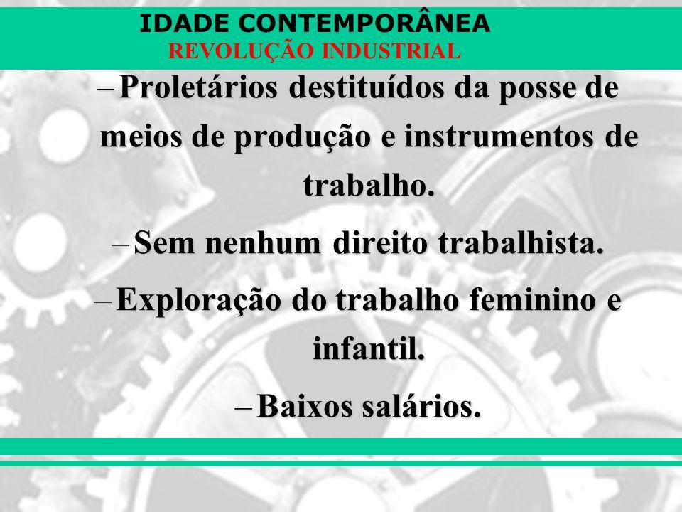 IDADE CONTEMPORÂNEA REVOLUÇÃO INDUSTRIAL –Proletários destituídos da posse de meios de produção e instrumentos de trabalho. –Sem nenhum direito trabal