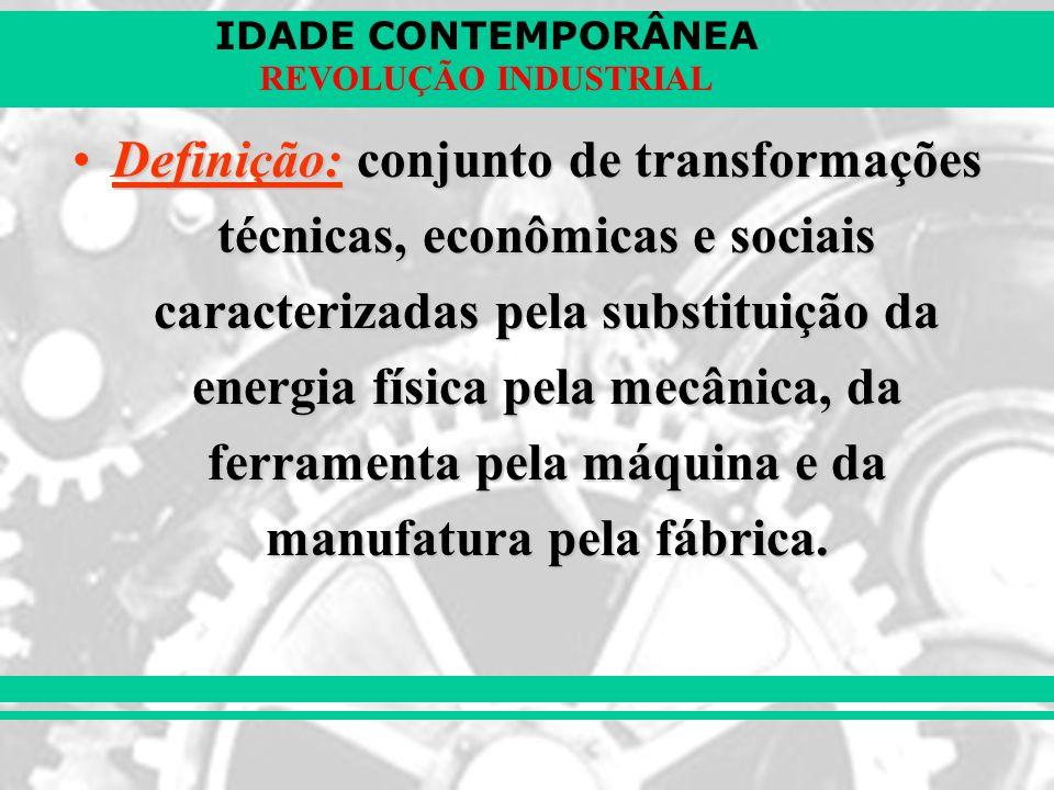 IDADE CONTEMPORÂNEA REVOLUÇÃO INDUSTRIAL Definição: conjunto de transformações técnicas, econômicas e sociais caracterizadas pela substituição da ener