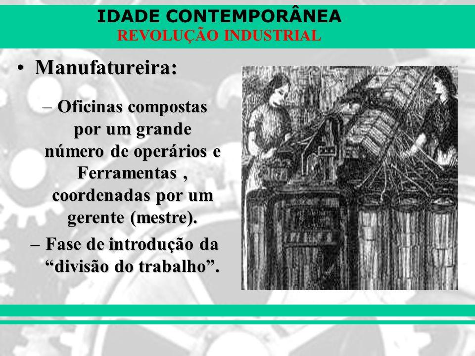IDADE CONTEMPORÂNEA REVOLUÇÃO INDUSTRIAL Manufatureira:Manufatureira: –Oficinas compostas por um grande número de operários e Ferramentas, coordenadas