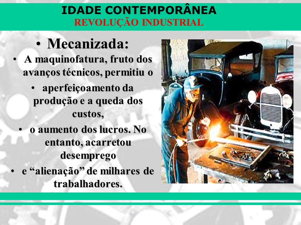 IDADE CONTEMPORÂNEA REVOLUÇÃO INDUSTRIAL Mecanizada:Mecanizada: A maquinofatura, fruto dos avanços técnicos, permitiu oA maquinofatura, fruto dos avan