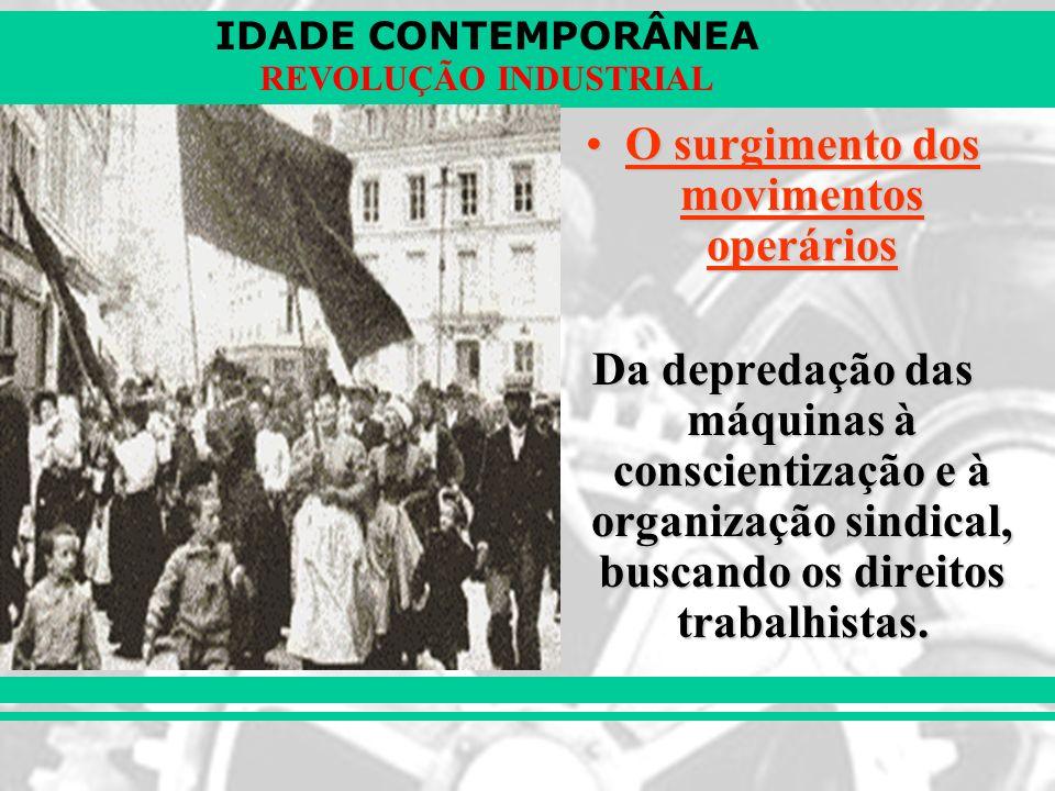 IDADE CONTEMPORÂNEA REVOLUÇÃO INDUSTRIAL O surgimento dos movimentos operáriosO surgimento dos movimentos operários Da depredação das máquinas à consc