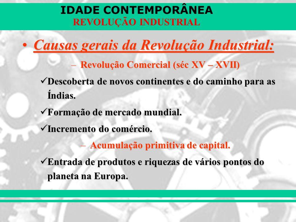 IDADE CONTEMPORÂNEA REVOLUÇÃO INDUSTRIAL Causas gerais da Revolução Industrial:Causas gerais da Revolução Industrial: –Revolução Comercial (séc XV – X