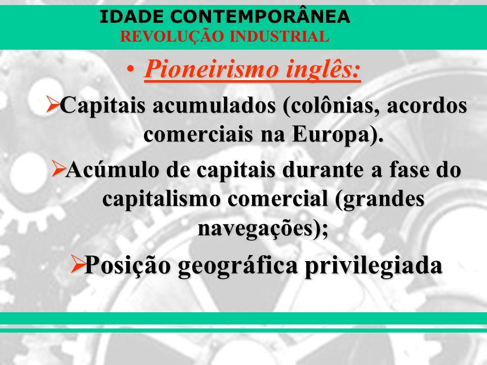 IDADE CONTEMPORÂNEA REVOLUÇÃO INDUSTRIAL Pioneirismo inglês:Pioneirismo inglês: Capitais acumulados (colônias, acordos comerciais na Europa). Capitais
