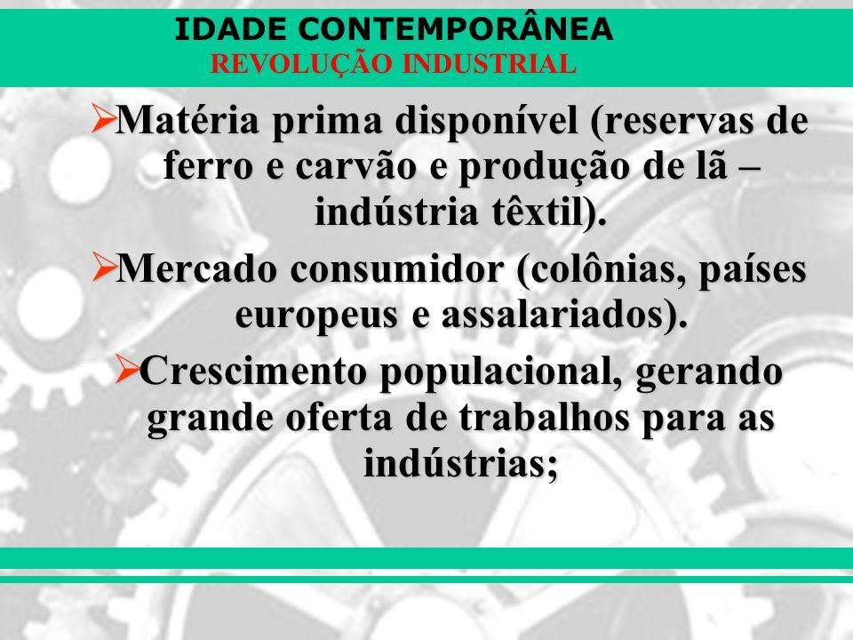 IDADE CONTEMPORÂNEA REVOLUÇÃO INDUSTRIAL Matéria prima disponível (reservas de ferro e carvão e produção de lã – indústria têxtil). Matéria prima disp