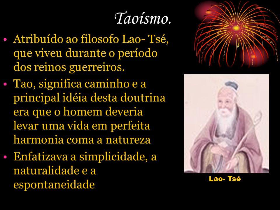 Taoísmo. Atribuído ao filosofo Lao- Tsé, que viveu durante o período dos reinos guerreiros. Tao, significa caminho e a principal idéia desta doutrina