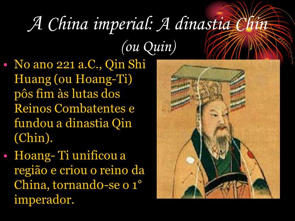A China imperial: A dinastia Chin (ou Quin) No ano 221 a.C., Qin Shi Huang (ou Hoang-Ti) pôs fim às lutas dos Reinos Combatentes e fundou a dinastia Q