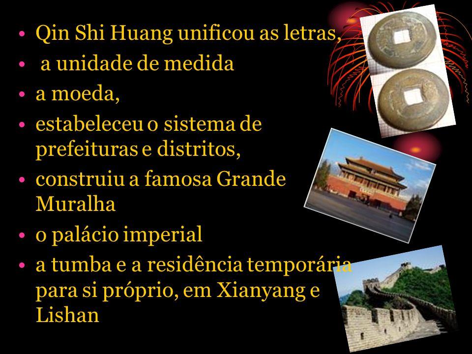 Qin Shi Huang unificou as letras, a unidade de medida a moeda, estabeleceu o sistema de prefeituras e distritos, construiu a famosa Grande Muralha o p