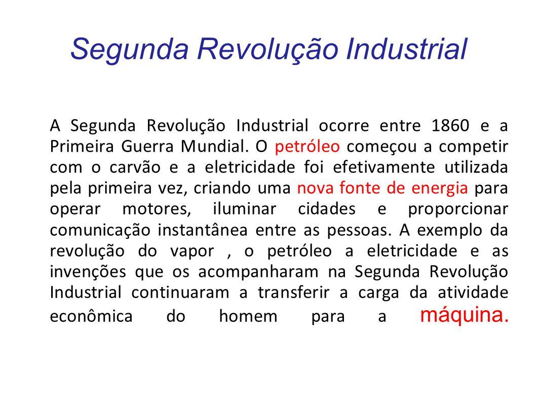 Segunda Revolução Industrial A Segunda Revolução Industrial ocorre entre 1860 e a Primeira Guerra Mundial. O petróleo começou a competir com o carvão