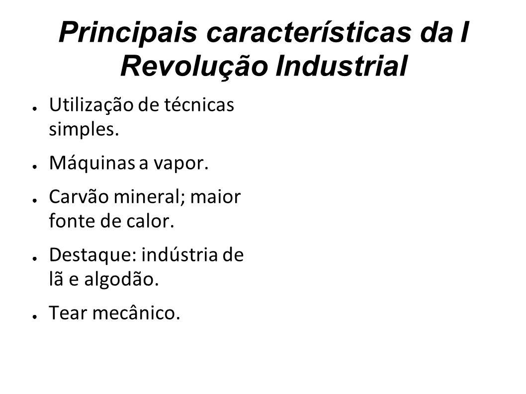 Principais características da I Revolução Industrial Utilização de técnicas simples. Máquinas a vapor. Carvão mineral; maior fonte de calor. Destaque: