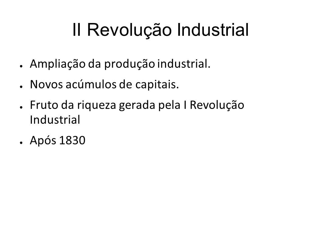 II Revolução Industrial Ampliação da produção industrial. Novos acúmulos de capitais. Fruto da riqueza gerada pela I Revolução Industrial Após 1830