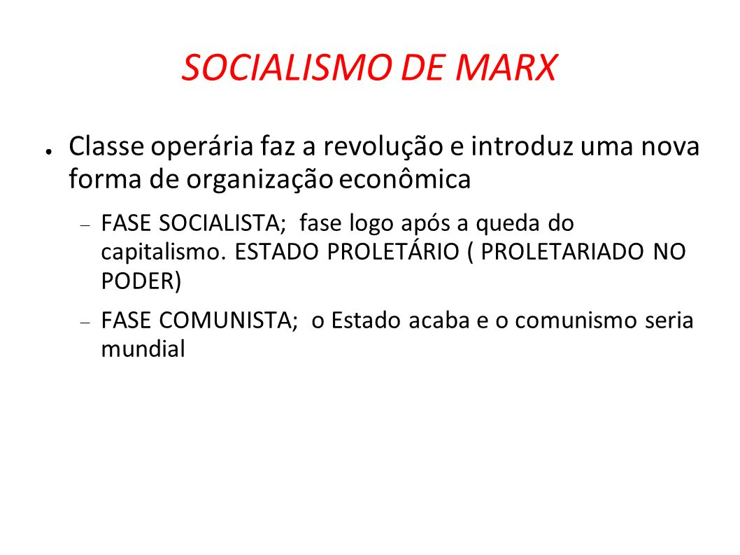 SOCIALISMO DE MARX Classe operária faz a revolução e introduz uma nova forma de organização econômica FASE SOCIALISTA; fase logo após a queda do capit