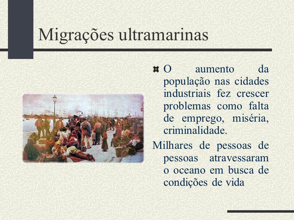 Migrações ultramarinas O aumento da população nas cidades industriais fez crescer problemas como falta de emprego, miséria, criminalidade. Milhares de