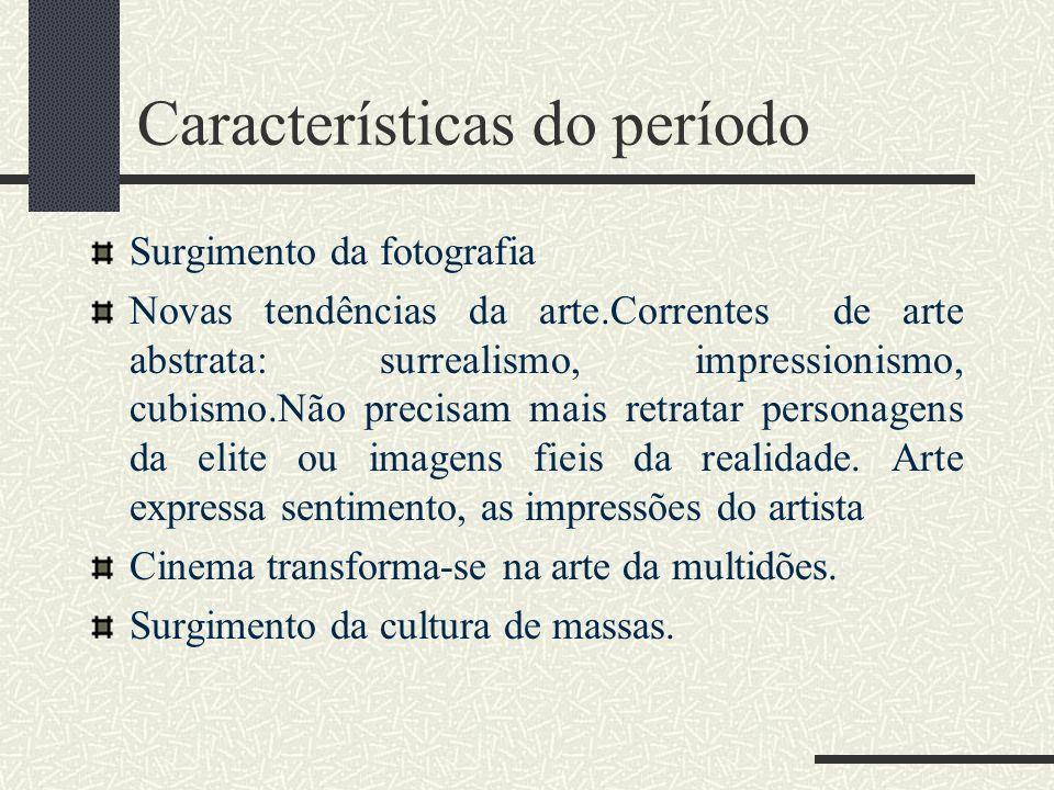Características do período Surgimento da fotografia Novas tendências da arte.Correntes de arte abstrata: surrealismo, impressionismo, cubismo.Não prec