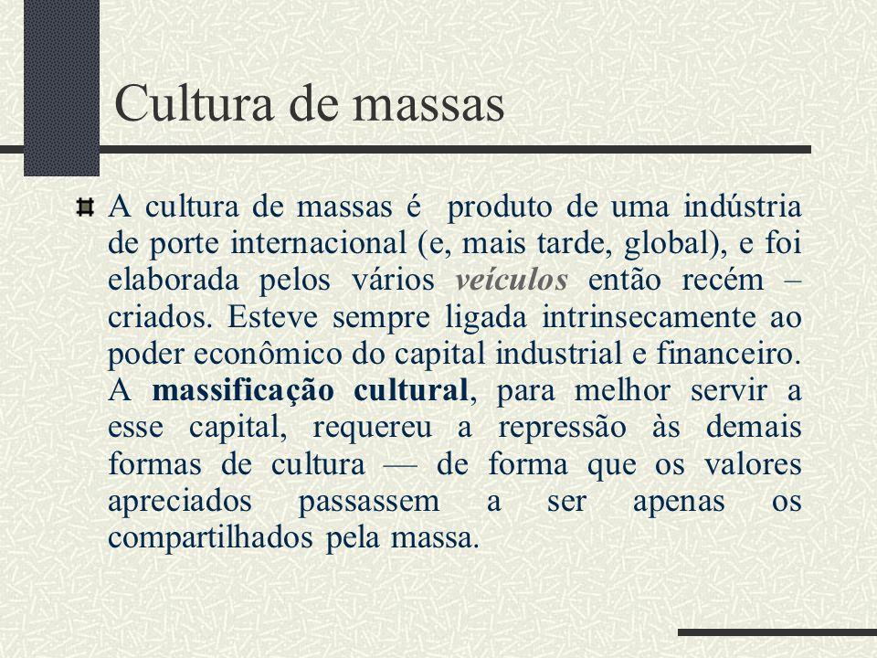 Cultura de massas A cultura de massas é produto de uma indústria de porte internacional (e, mais tarde, global), e foi elaborada pelos vários veículos