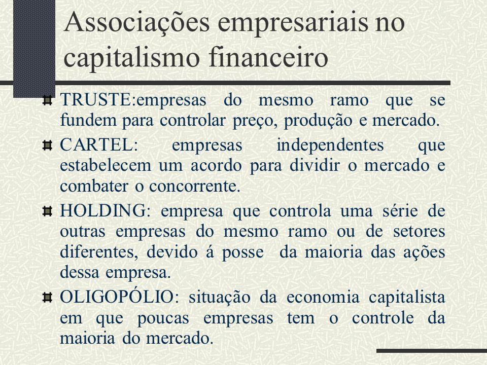 Associações empresariais no capitalismo financeiro TRUSTE:empresas do mesmo ramo que se fundem para controlar preço, produção e mercado. CARTEL: empre
