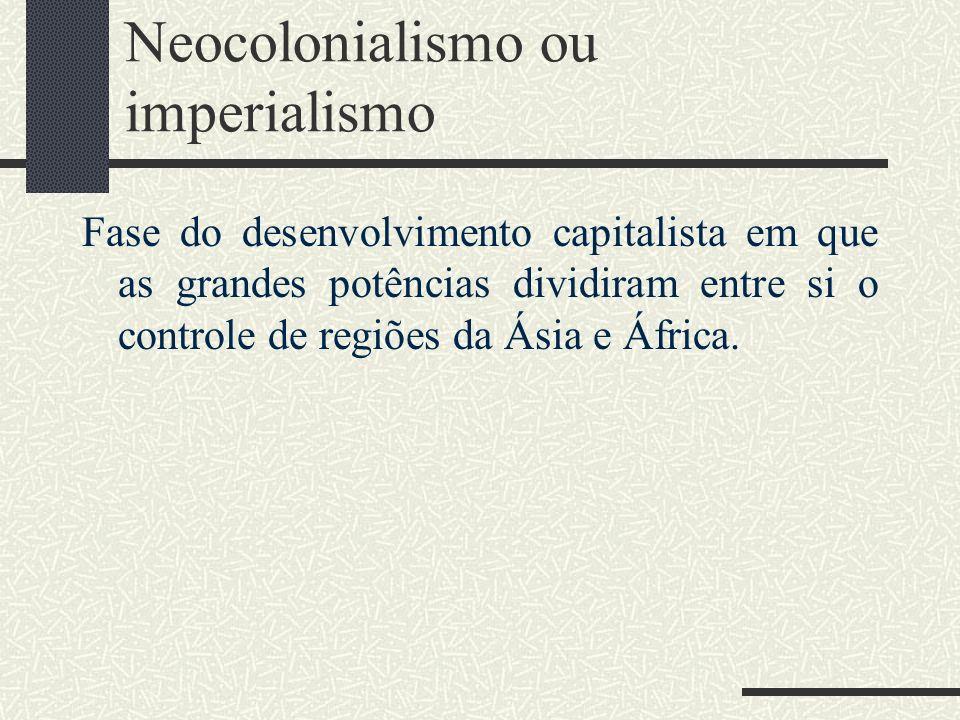 Neocolonialismo ou imperialismo Fase do desenvolvimento capitalista em que as grandes potências dividiram entre si o controle de regiões da Ásia e Áfr