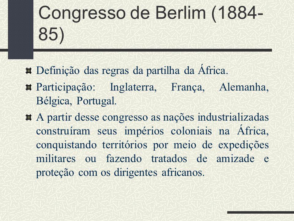 Congresso de Berlim (1884- 85) Definição das regras da partilha da África. Participação: Inglaterra, França, Alemanha, Bélgica, Portugal. A partir des