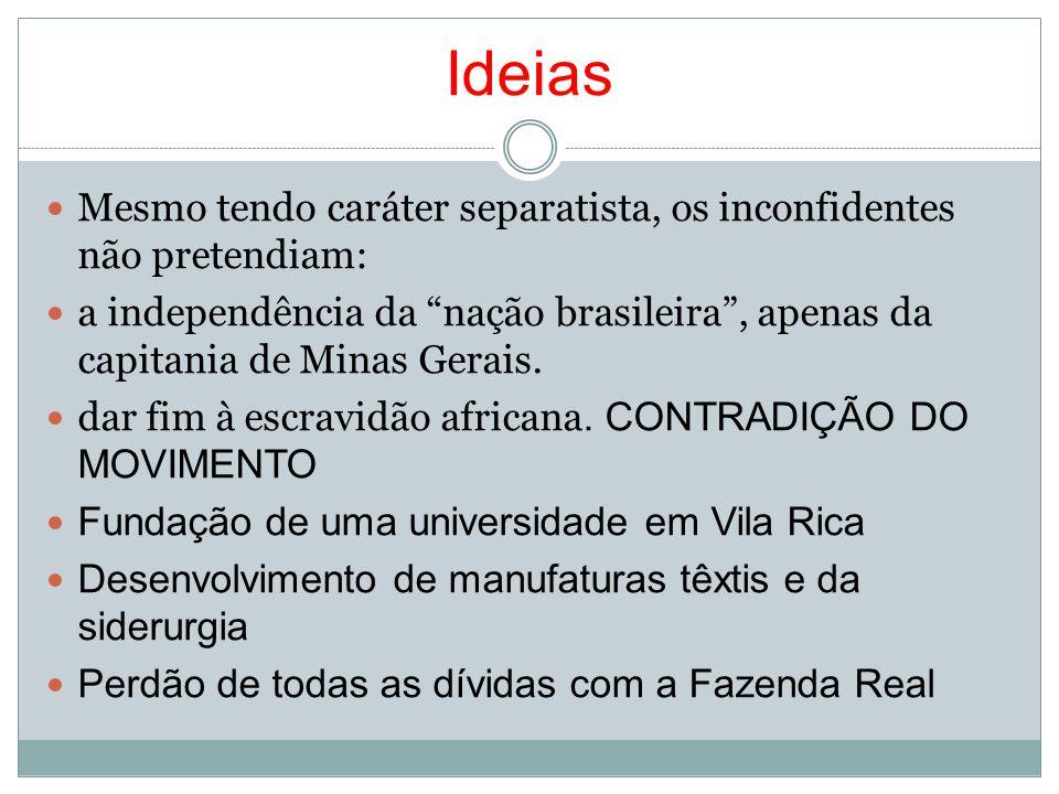 Ideias Mesmo tendo caráter separatista, os inconfidentes não pretendiam: a independência da nação brasileira, apenas da capitania de Minas Gerais. dar