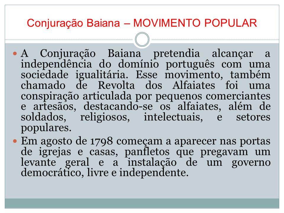 Conjuração Baiana – MOVIMENTO POPULAR A Conjuração Baiana pretendia alcançar a independência do domínio português com uma sociedade igualitária. Esse
