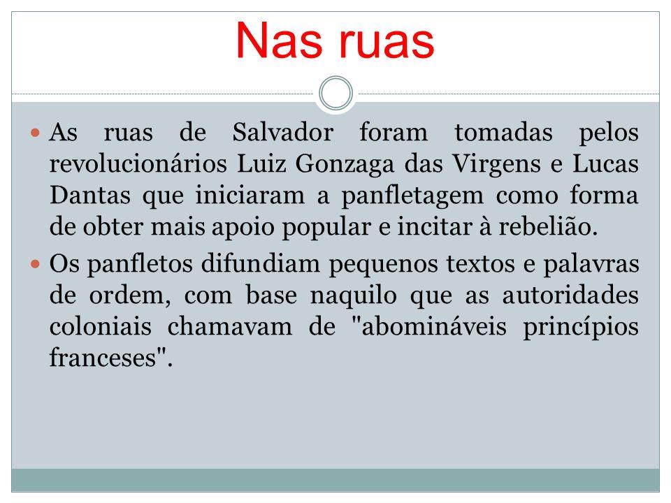Nas ruas As ruas de Salvador foram tomadas pelos revolucionários Luiz Gonzaga das Virgens e Lucas Dantas que iniciaram a panfletagem como forma de obt