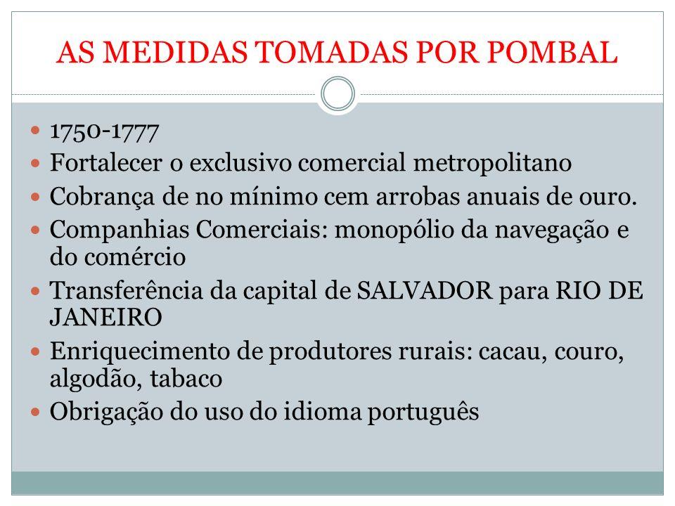 AS MEDIDAS TOMADAS POR POMBAL 1750-1777 Fortalecer o exclusivo comercial metropolitano Cobrança de no mínimo cem arrobas anuais de ouro. Companhias Co
