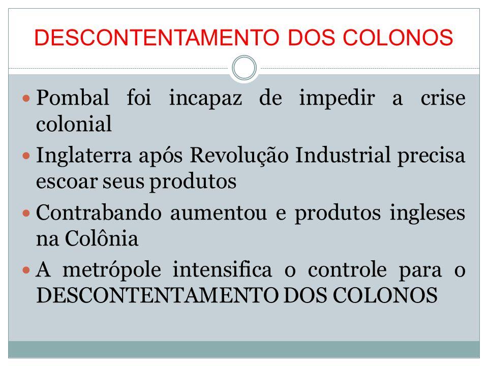 DESCONTENTAMENTO DOS COLONOS Pombal foi incapaz de impedir a crise colonial Inglaterra após Revolução Industrial precisa escoar seus produtos Contraba