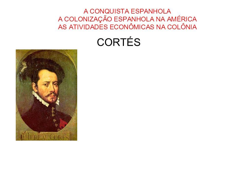 A CONQUISTA ESPANHOLA A COLONIZAÇÃO ESPANHOLA NA AMÉRICA AS ATIVIDADES ECONÔMICAS NA COLÔNIA CORTÉS
