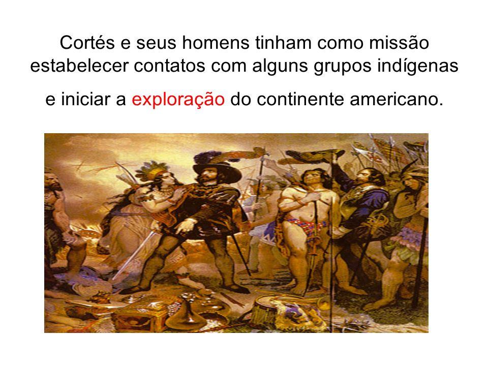 Cortés e seus homens tinham como missão estabelecer contatos com alguns grupos indígenas e iniciar a exploração do continente americano.