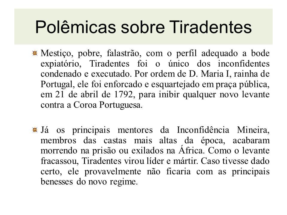 Polêmicas sobre Tiradentes Mestiço, pobre, falastrão, com o perfil adequado a bode expiatório, Tiradentes foi o único dos inconfidentes condenado e ex