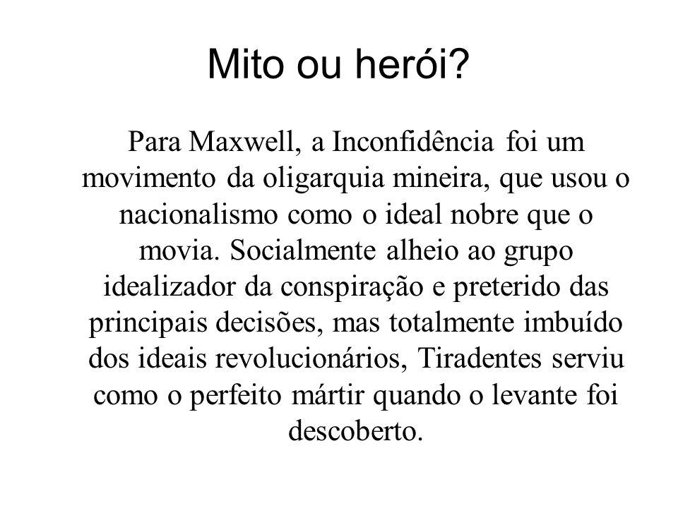 Mito ou herói? Para Maxwell, a Inconfidência foi um movimento da oligarquia mineira, que usou o nacionalismo como o ideal nobre que o movia. Socialmen