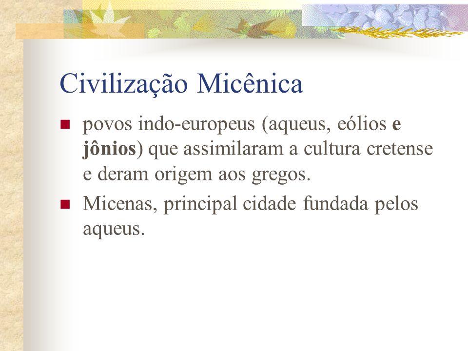 Civilização Micênica povos indo-europeus (aqueus, eólios e jônios) que assimilaram a cultura cretense e deram origem aos gregos. Micenas, principal ci