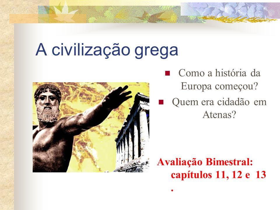 A civilização grega Como a história da Europa começou? Quem era cidadão em Atenas? Avaliação Bimestral: capítulos 11, 12 e 13.
