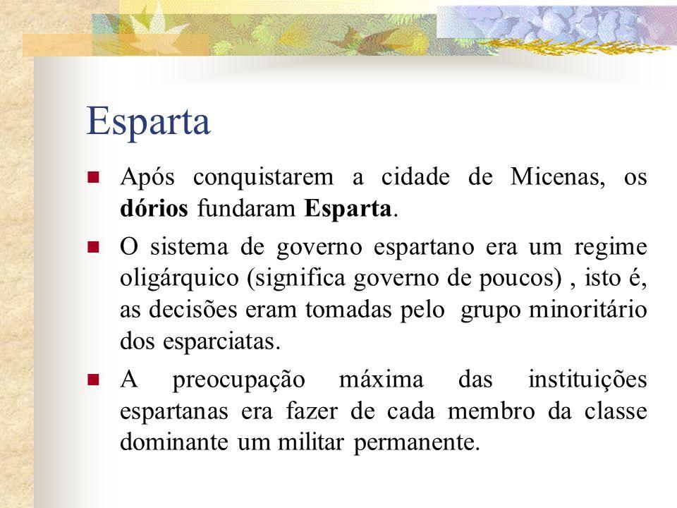 Esparta Após conquistarem a cidade de Micenas, os dórios fundaram Esparta. O sistema de governo espartano era um regime oligárquico (significa governo