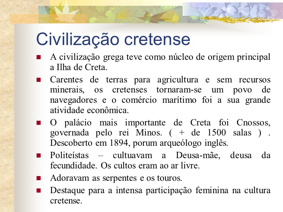 Civilização cretense A civilização grega teve como núcleo de origem principal a Ilha de Creta. Carentes de terras para agricultura e sem recursos mine