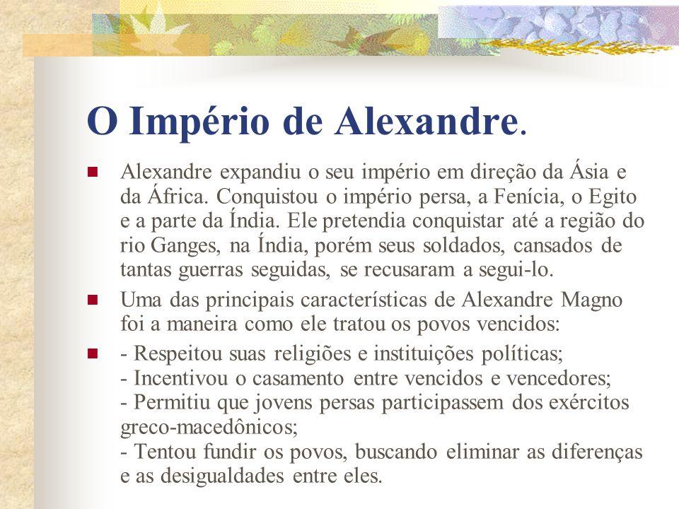 O Império de Alexandre. Alexandre expandiu o seu império em direção da Ásia e da África. Conquistou o império persa, a Fenícia, o Egito e a parte da Í