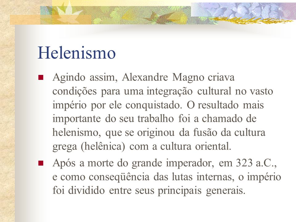 Helenismo Agindo assim, Alexandre Magno criava condições para uma integração cultural no vasto império por ele conquistado. O resultado mais important