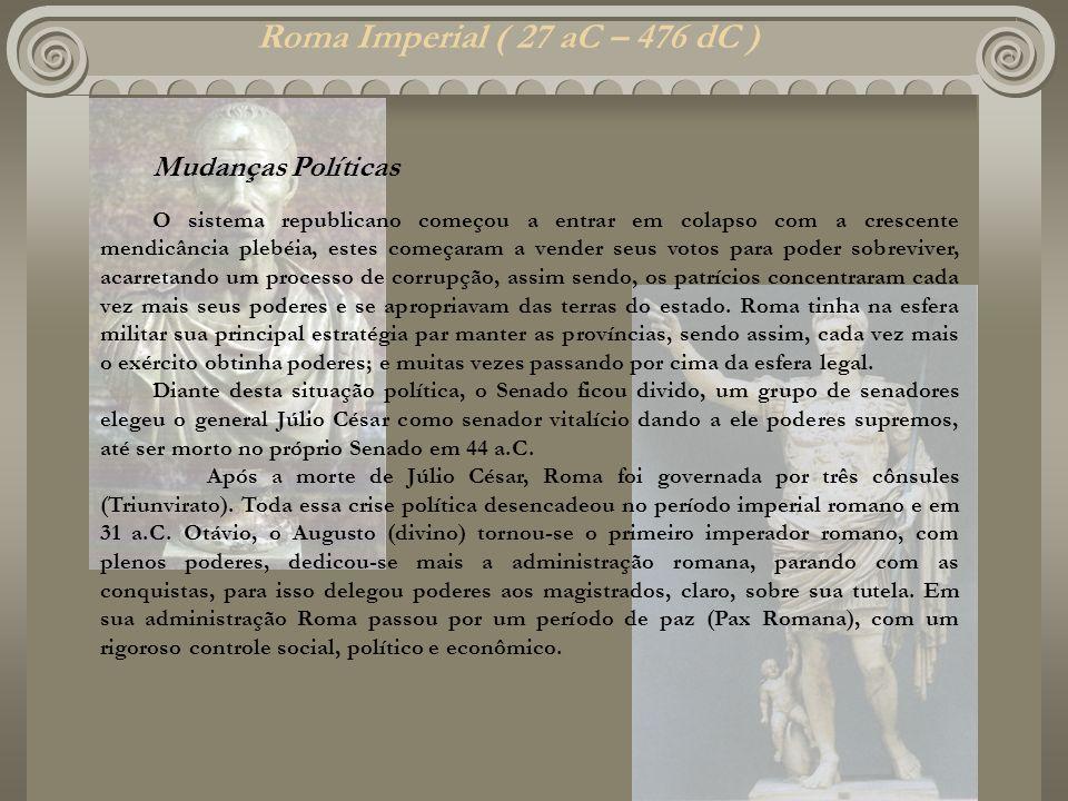 Roma Imperial ( 27 aC – 476 dC ) Mudanças Políticas O sistema republicano começou a entrar em colapso com a crescente mendicância plebéia, estes começ