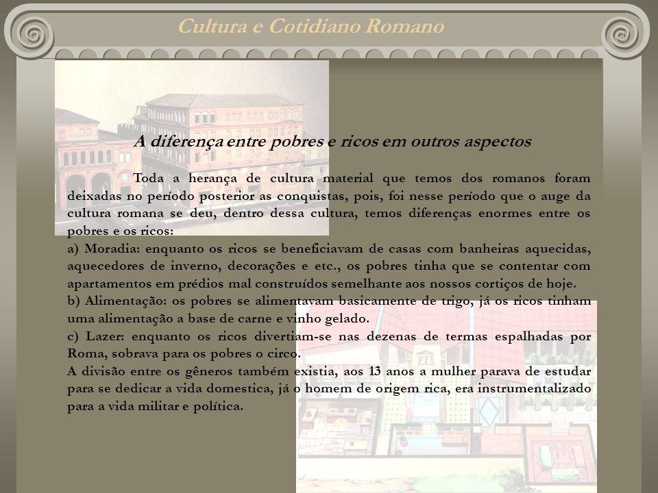 Cultura e Cotidiano Romano A diferença entre pobres e ricos em outros aspectos Toda a herança de cultura material que temos dos romanos foram deixadas
