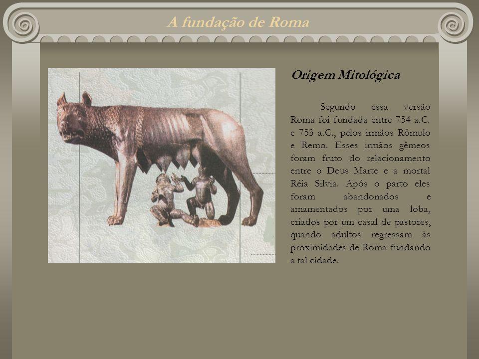 A fundação de Roma Origem Mitológica Segundo essa versão Roma foi fundada entre 754 a.C. e 753 a.C., pelos irmãos Rômulo e Remo. Esses irmãos gêmeos f