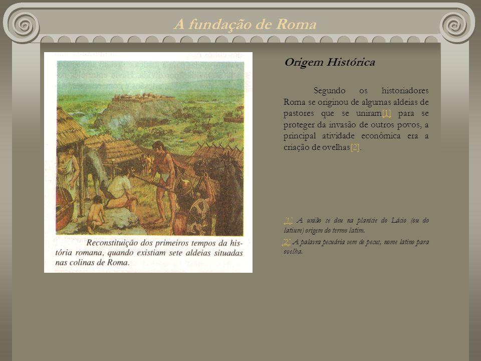 A fundação de Roma Origem Histórica Segundo os historiadores Roma se originou de algumas aldeias de pastores que se uniram[1] para se proteger da inva