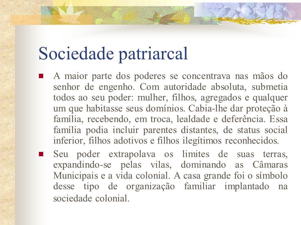 Sociedade patriarcal A maior parte dos poderes se concentrava nas mãos do senhor de engenho. Com autoridade absoluta, submetia todos ao seu poder: mul