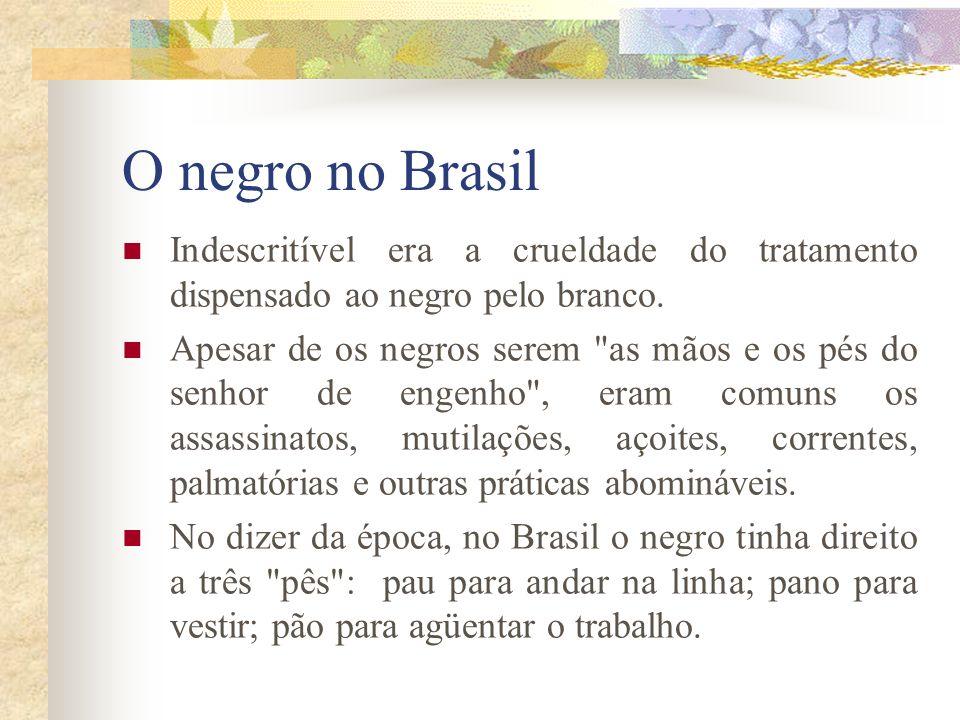 O negro no Brasil Indescritível era a crueldade do tratamento dispensado ao negro pelo branco. Apesar de os negros serem