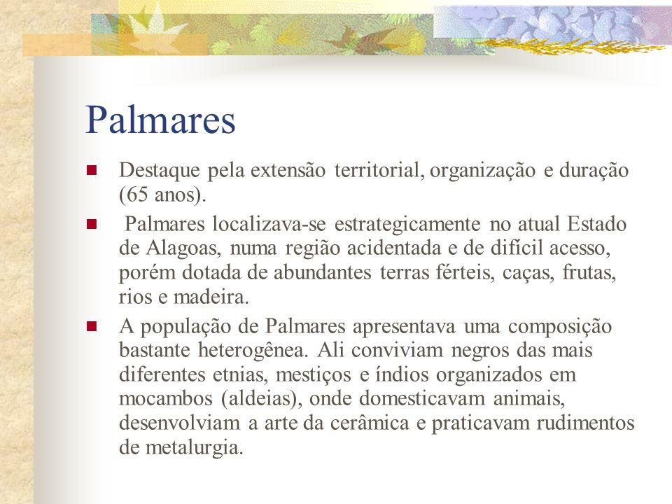 Palmares Destaque pela extensão territorial, organização e duração (65 anos). Palmares localizava-se estrategicamente no atual Estado de Alagoas, numa