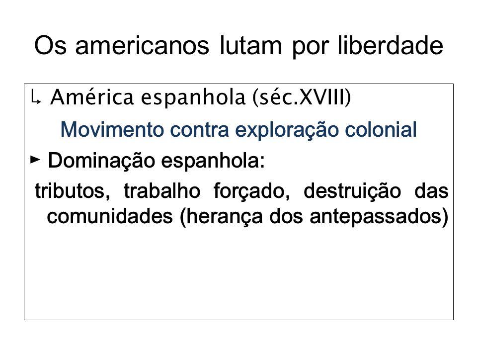 Os americanos lutam por liberdade América espanhola (séc.XVIII) Movimento contra exploração colonial Dominação espanhola: tributos, trabalho forçado,