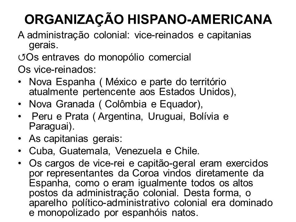 ORGANIZAÇÃO HISPANO-AMERICANA A administração colonial: vice-reinados e capitanias gerais. Os entraves do monopólio comercial Os vice-reinados: Nova E