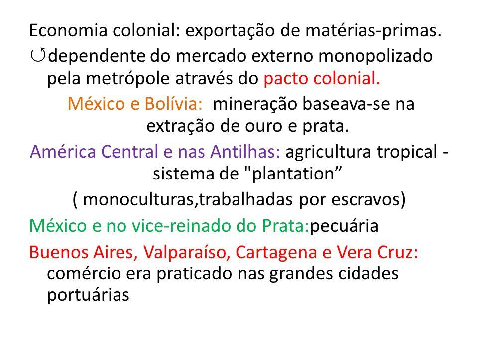 Economia colonial: exportação de matérias-primas. dependente do mercado externo monopolizado pela metrópole através do pacto colonial. México e Bolívi