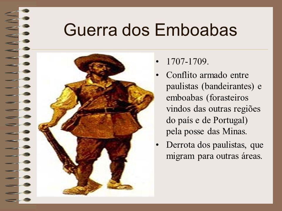 Guerra dos Emboabas 1707-1709. Conflito armado entre paulistas (bandeirantes) e emboabas (forasteiros vindos das outras regiões do país e de Portugal)
